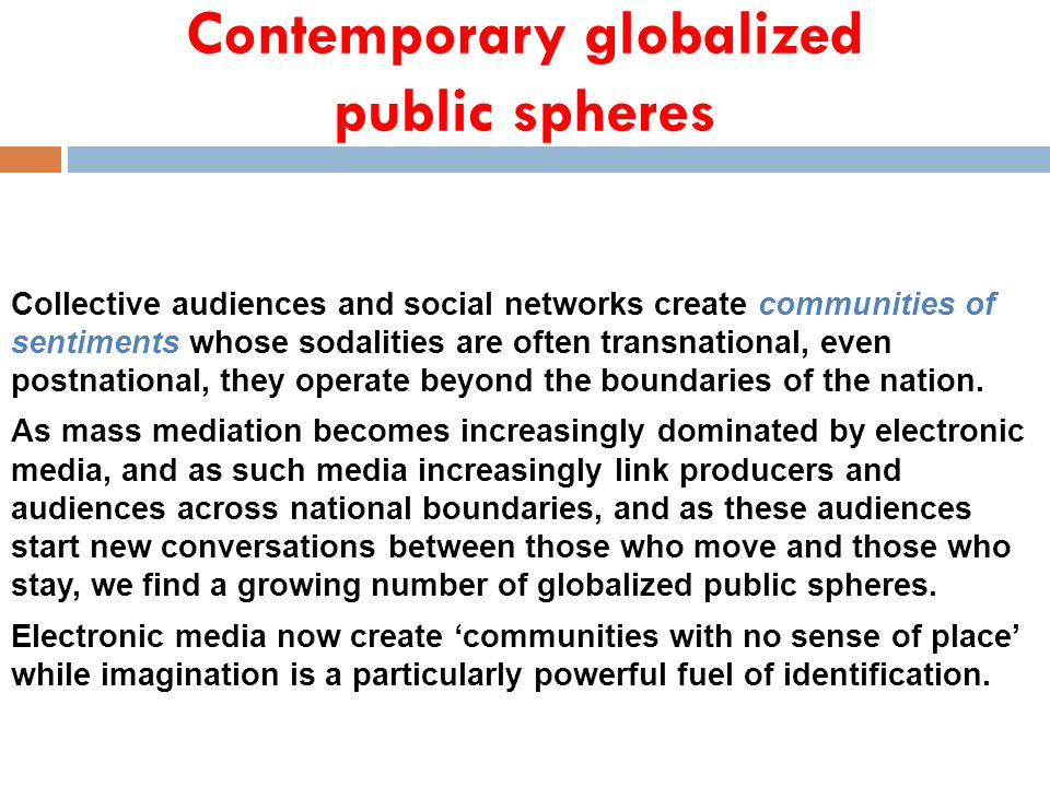 Contemporary globalized public spheres Collective audiences and social networks create communities of sentiments whose sodalities are often transnatio