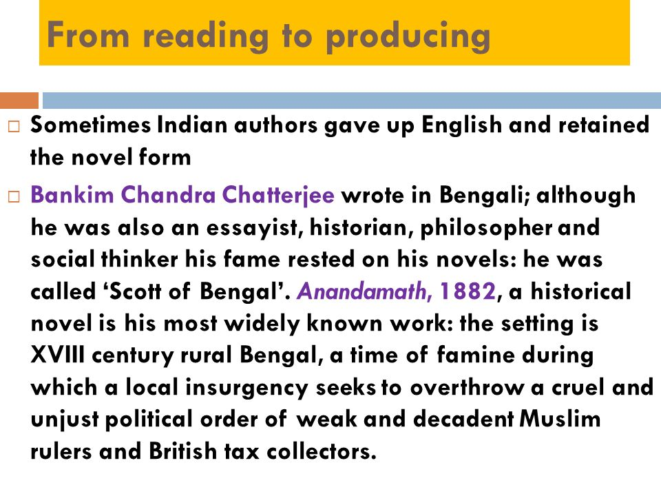 From reading to producing Sometimes Indian authors gave up English and retained the novel form Bankim Chandra Chatterjee wrote in Bengali; although he