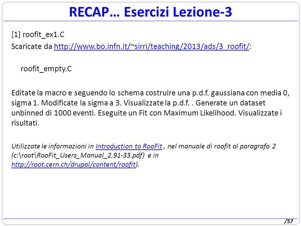 /57 RECAP… Esercizi Lezione-3 [1] roofit_ex1.C Scaricate da http://www.bo.infn.it/~sirri/teaching/2013/ads/3_roofit/:http://www.bo.infn.it/~sirri/teaching/2013/ads/3_roofit/ roofit_empty.C Editate la macro e seguendo lo schema costruire una p.d.f.