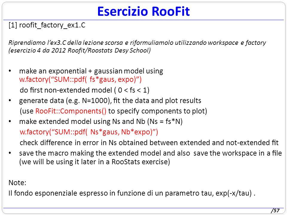 /57 Esercizio RooFit [1] roofit_factory_ex1.C Riprendiamo lex3.C della lezione scorsa e riformuliamolo utilizzando workspace e factory (esercizio 4 da 2012 Roofit/Roostats Desy School) make an exponential + gaussian model using w.factory(SUM::pdf( fs*gaus, expo)) do rst non-extended model ( 0 < fs < 1) generate data (e.g.
