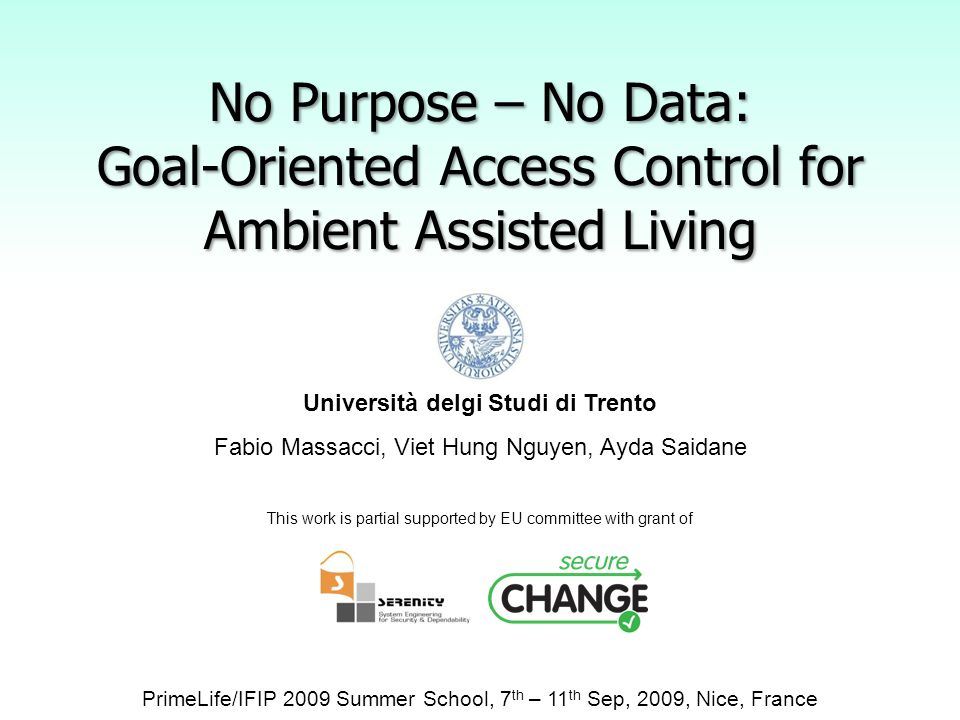 No Purpose – No Data: Goal-Oriented Access Control for Ambient Assisted Living Università delgi Studi di Trento Fabio Massacci, Viet Hung Nguyen, Ayda