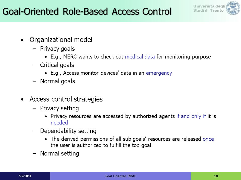 Università degli Studi di Trento Goal-Oriented Role-Based Access Control Organizational model –Privacy goals E.g., MERC wants to check out medical dat
