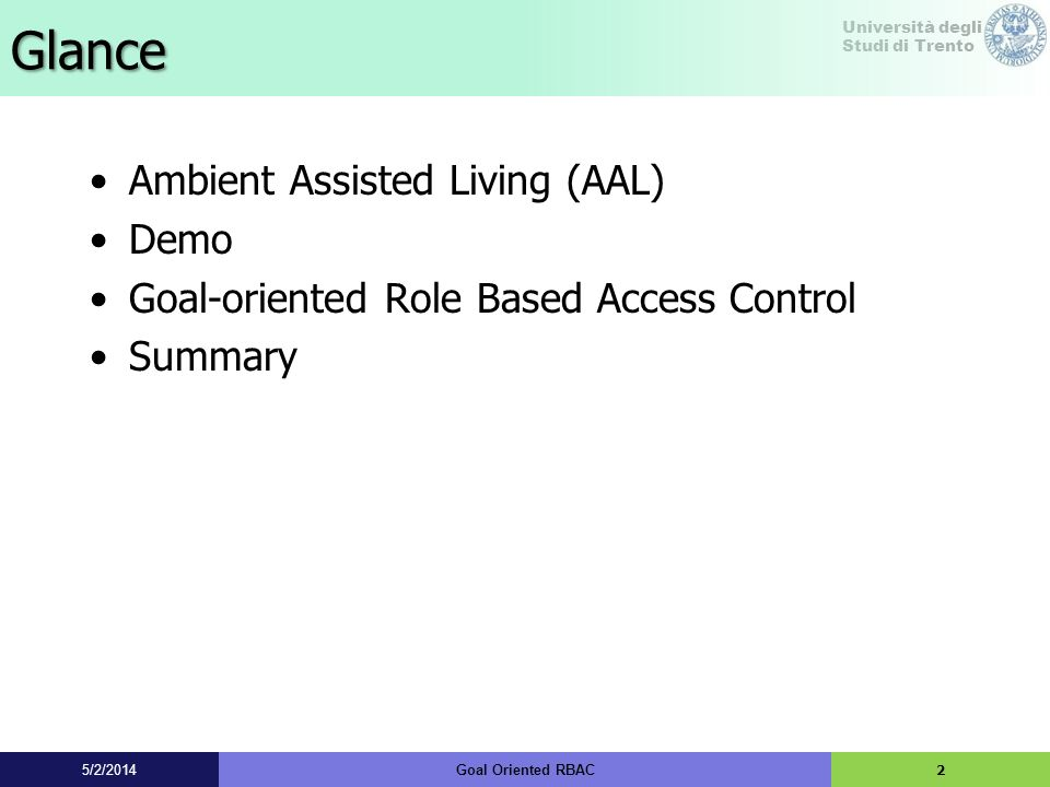 Università degli Studi di Trento Ambient Assisted Living (AAL) AAL is a home environment enhanced with embedded technologies –Cameras –Oximeter –Smart T-shirt –… 35/2/2014Goal Oriented RBAC