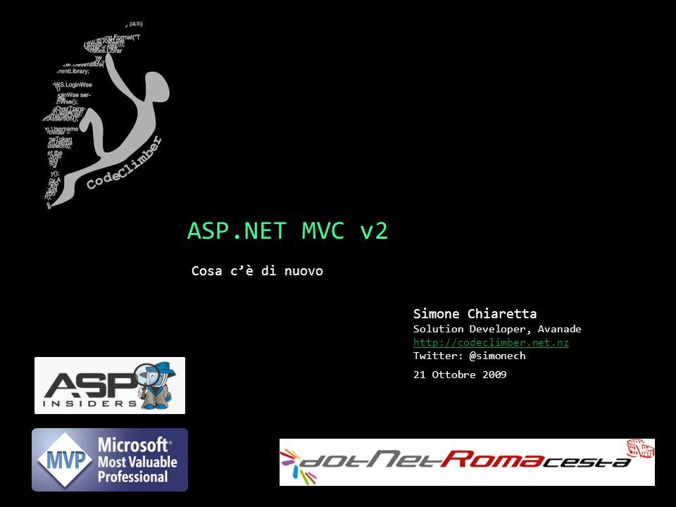 ASP.NET MVC v2 Cosa cè di nuovo Simone Chiaretta Solution Developer, Avanade http://codeclimber.net.nz Twitter: @simonech 21 Ottobre 2009