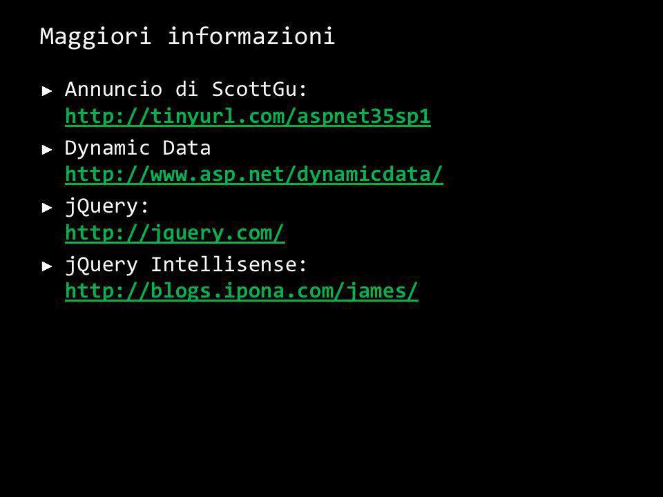 Maggiori informazioni Annuncio di ScottGu: http://tinyurl.com/aspnet35sp1 http://tinyurl.com/aspnet35sp1 Dynamic Data http://www.asp.net/dynamicdata/ http://www.asp.net/dynamicdata/ jQuery: http://jquery.com/ http://jquery.com/ jQuery Intellisense: http://blogs.ipona.com/james/ http://blogs.ipona.com/james/