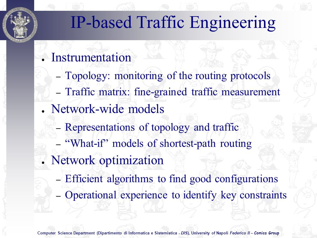 Computer Science Department (Dipartimento di Informatica e Sistemistica - DIS), University of Napoli Federico II – Comics Group IP-based Traffic Engineering Instrumentation – Topology: monitoring of the routing protocols – Traffic matrix: fine-grained traffic measurement Network-wide models – Representations of topology and traffic – What-if models of shortest-path routing Network optimization – Efficient algorithms to find good configurations – Operational experience to identify key constraints