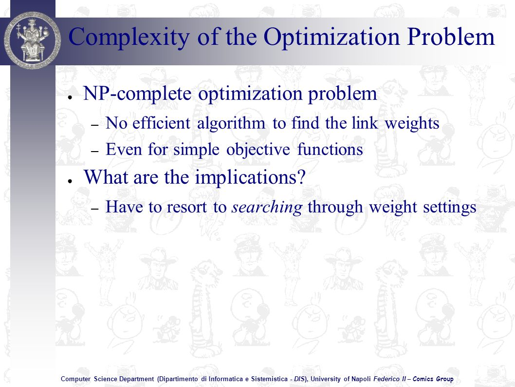Computer Science Department (Dipartimento di Informatica e Sistemistica - DIS), University of Napoli Federico II – Comics Group NP-complete optimization problem – No efficient algorithm to find the link weights – Even for simple objective functions What are the implications.