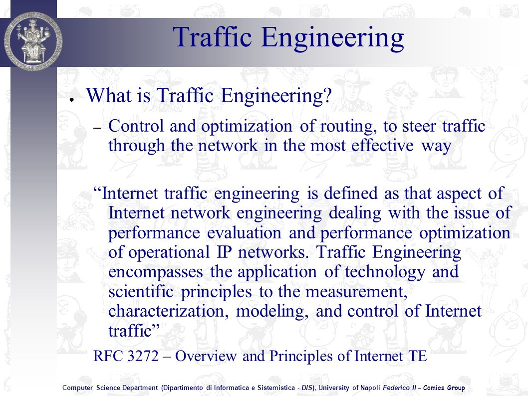 Computer Science Department (Dipartimento di Informatica e Sistemistica - DIS), University of Napoli Federico II – Comics Group Traffic Engineering What is Traffic Engineering.
