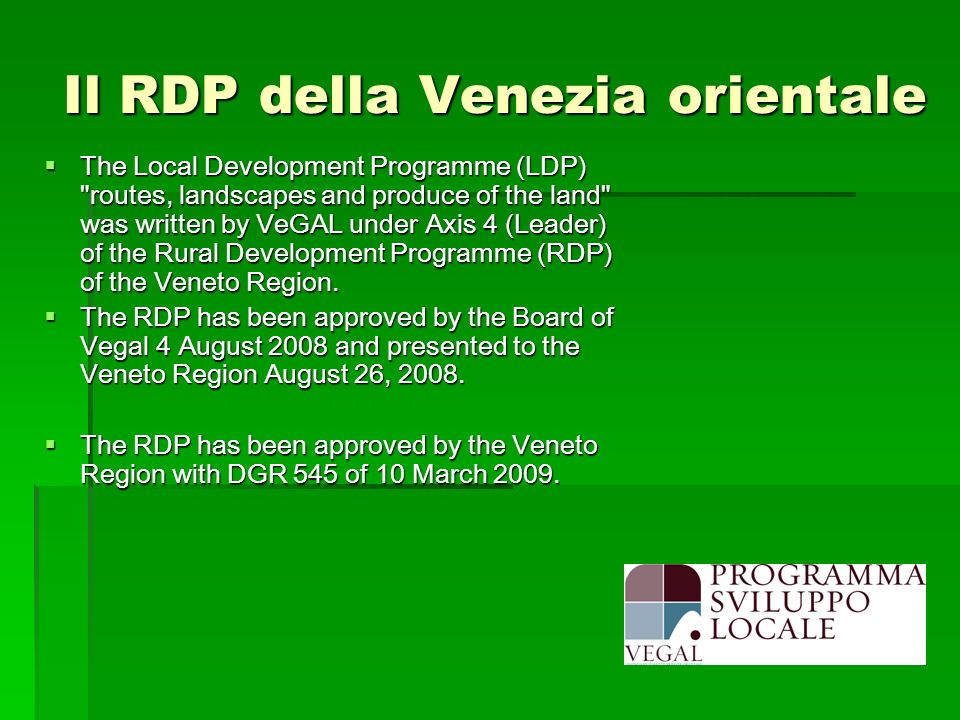 Il RDP della Venezia orientale The Local Development Programme (LDP) routes, landscapes and produce of the land was written by VeGAL under Axis 4 (Leader) of the Rural Development Programme (RDP) of the Veneto Region.