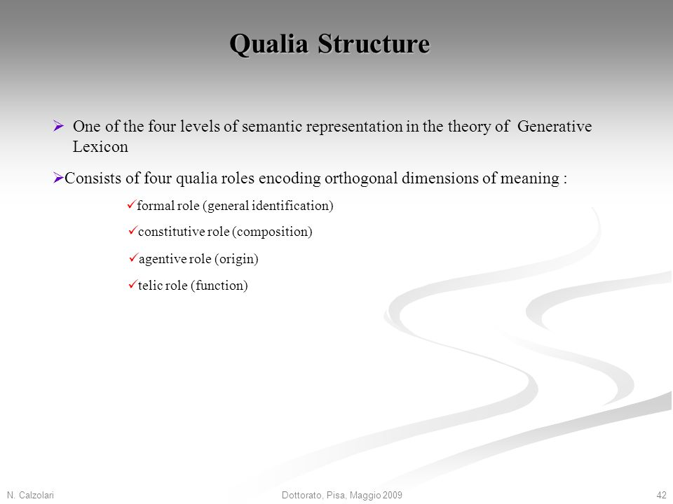 N. Calzolari42Dottorato, Pisa, Maggio 2009 Qualia Structure Consists of four qualia roles encoding orthogonal dimensions of meaning : formal role (gen