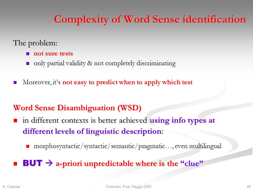 N. Calzolari68Dottorato, Pisa, Maggio 2009 Complexity of Word Sense identification The problem: not sure tests not sure tests only partial validity &