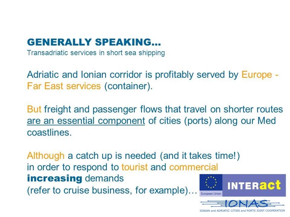 GENERALLY SPEAKING… Transadriatic services in short sea shipping Adriatic and Ionian corridor is profitably served by Europe - Far East services (container).