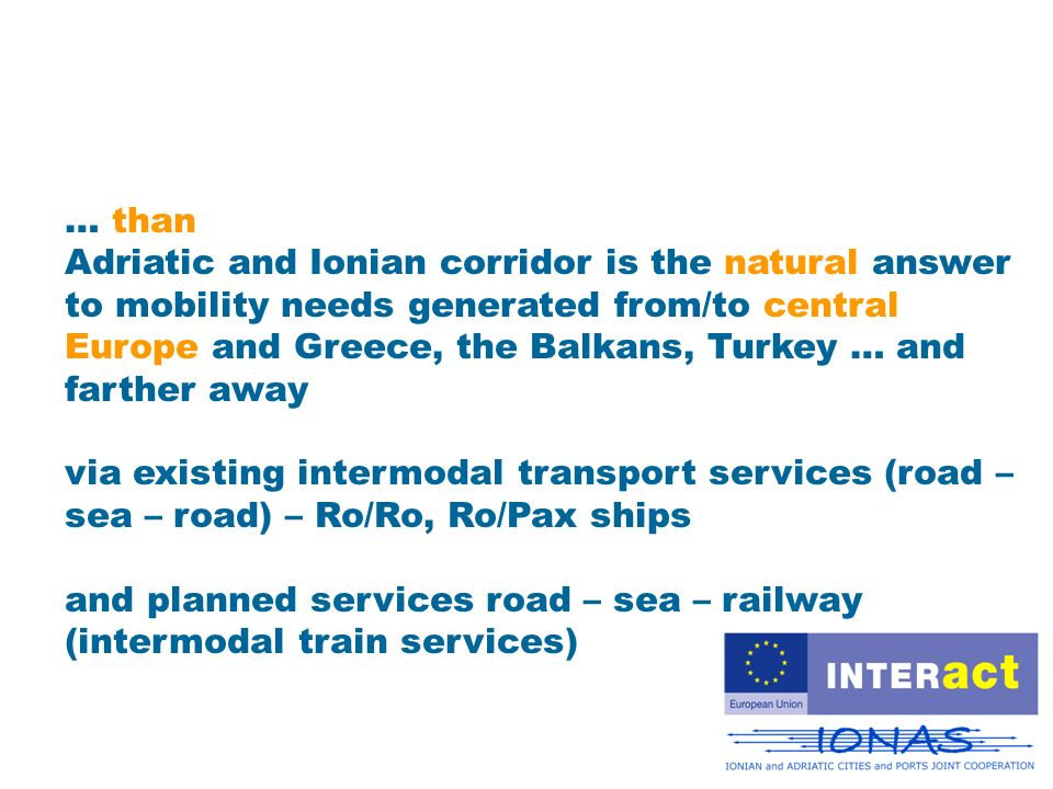 … than Adriatic and Ionian corridor is the natural answer to mobility needs generated from/to central Europe and Greece, the Balkans, Turkey … and farther away via existing intermodal transport services (road – sea – road) – Ro/Ro, Ro/Pax ships and planned services road – sea – railway (intermodal train services)