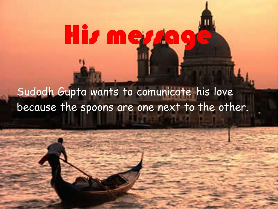 21/07/12 His message Sudodh Gupta wants to comunicate his love because the spoons are one next to the other.