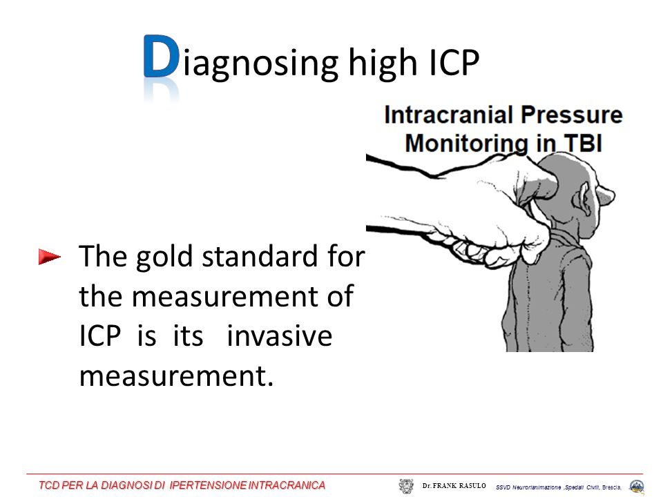 iagnosing high ICP The gold standard for the measurement of ICP is its invasive measurement. SSVD Neurorianimazione,Spedali Civili, Brescia, Dr. FRANK
