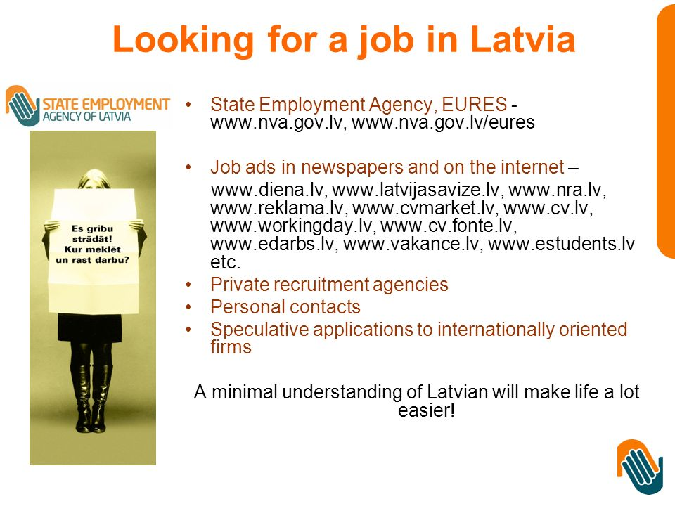 Looking for a job in Latvia State Employment Agency, EURES - www.nva.gov.lv, www.nva.gov.lv/eures Job ads in newspapers and on the internet – www.diena.lv, www.latvijasavize.lv, www.nra.lv, www.reklama.lv, www.cvmarket.lv, www.cv.lv, www.workingday.lv, www.cv.fonte.lv, www.edarbs.lv, www.vakance.lv, www.estudents.lv etc.