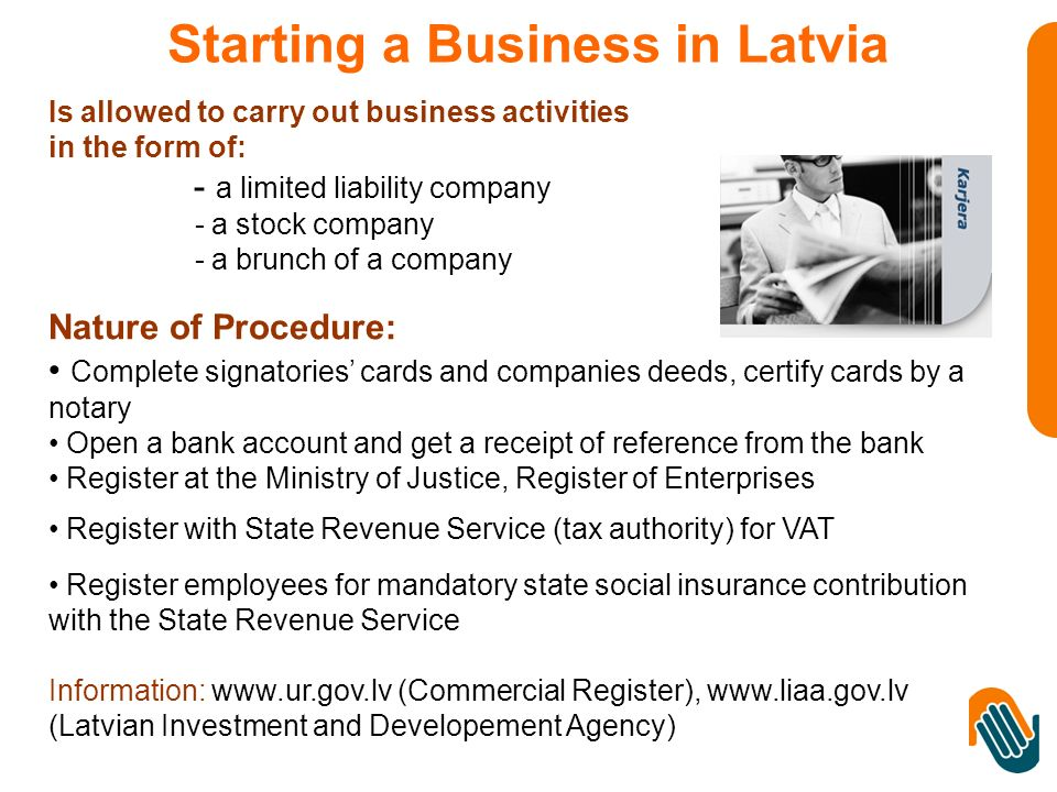 Is allowed to carry out business activities in the form of: - a limited liability company - a stock company - a brunch of a company Nature of Procedure: Complete signatories cards and companies deeds, certify cards by a notary Open a bank account and get a receipt of reference from the bank Register at the Ministry of Justice, Register of Enterprises Register with State Revenue Service (tax authority) for VAT Register employees for mandatory state social insurance contribution with the State Revenue Service Information: www.ur.gov.lv (Commercial Register), www.liaa.gov.lv (Latvian Investment and Developement Agency) Starting a Business in Latvia