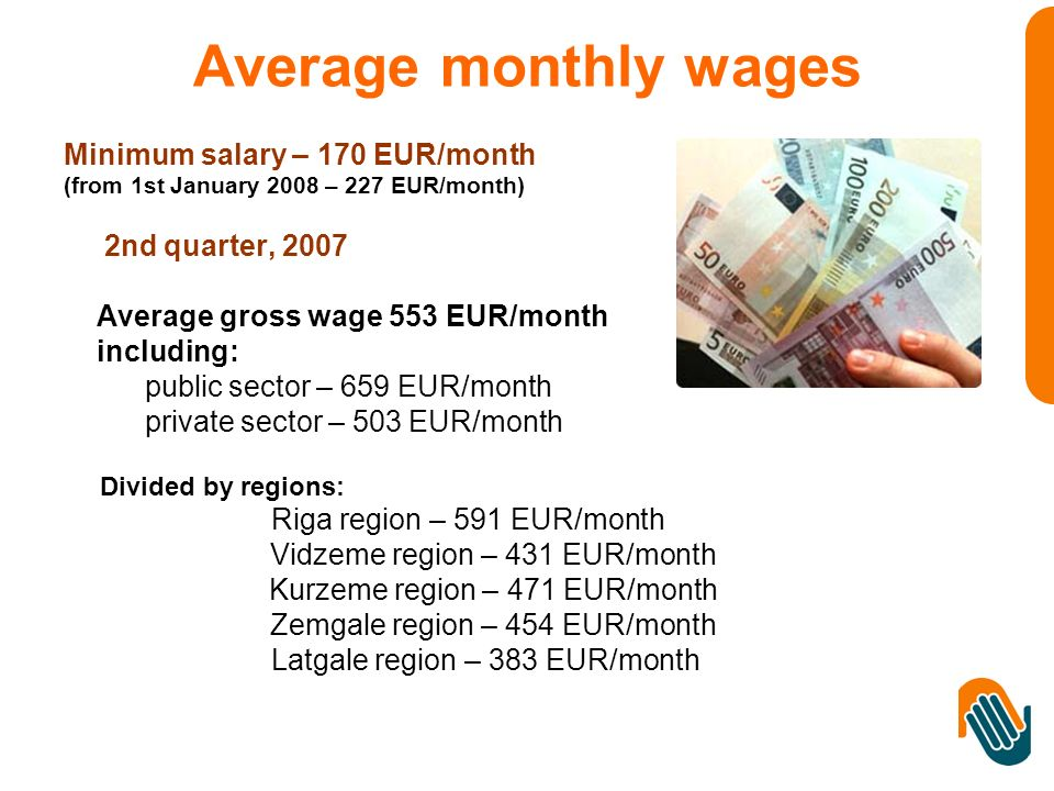 Average monthly wages Minimum salary – 170 EUR/month (from 1st January 2008 – 227 EUR/month) 2nd quarter, 2007 Average gross wage 553 EUR/month including: public sector – 659 EUR/month private sector – 503 EUR/month Divided by regions: Riga region – 591 EUR/month Vidzeme region – 431 EUR/month Kurzeme region – 471 EUR/month Zemgale region – 454 EUR/month Latgale region – 383 EUR/month