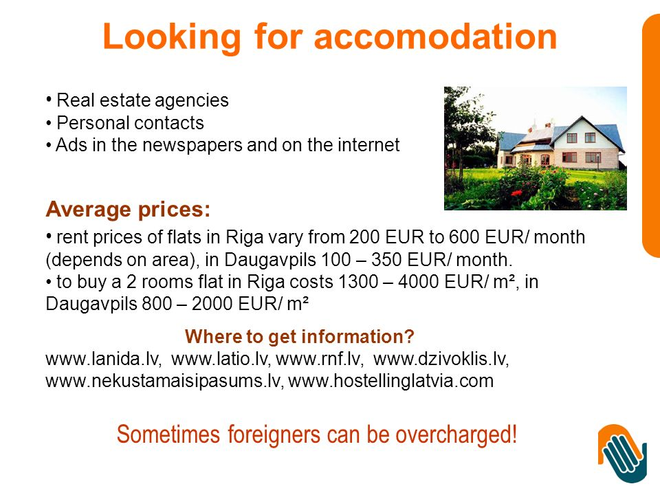 Real estate agencies Personal contacts Ads in the newspapers and on the internet Average prices: rent prices of flats in Riga vary from 200 EUR to 600 EUR/ month (depends on area), in Daugavpils 100 – 350 EUR/ month.