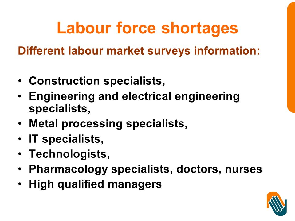 Labour force shortages Different labour market surveys information: Construction specialists, Engineering and electrical engineering specialists, Metal processing specialists, IT specialists, Technologists, Pharmacology specialists, doctors, nurses High qualified managers