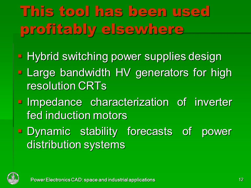 Power Electronics CAD: space and industrial applications 12 This tool has been used profitably elsewhere Hybrid switching power supplies design Hybrid switching power supplies design Large bandwidth HV generators for high resolution CRTs Large bandwidth HV generators for high resolution CRTs Impedance characterization of inverter fed induction motors Impedance characterization of inverter fed induction motors Dynamic stability forecasts of power distribution systems Dynamic stability forecasts of power distribution systems