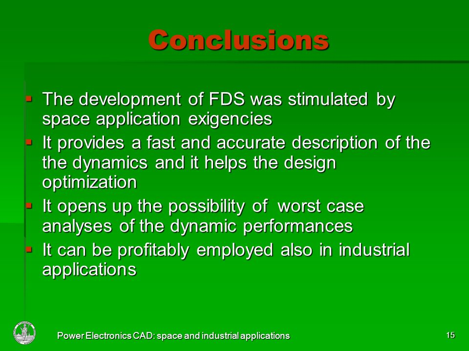 Power Electronics CAD: space and industrial applications 15 Conclusions The development of FDS was stimulated by space application exigencies The development of FDS was stimulated by space application exigencies It provides a fast and accurate description of the the dynamics and it helps the design optimization It provides a fast and accurate description of the the dynamics and it helps the design optimization It opens up the possibility of worst case analyses of the dynamic performances It opens up the possibility of worst case analyses of the dynamic performances It can be profitably employed also in industrial applications It can be profitably employed also in industrial applications