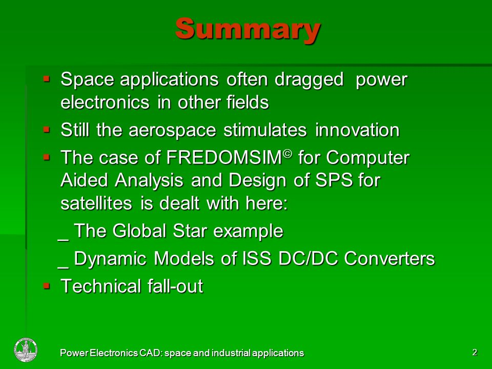 Power Electronics CAD: space and industrial applications 2 Summary Space applications often dragged power electronics in other fields Space applications often dragged power electronics in other fields Still the aerospace stimulates innovation Still the aerospace stimulates innovation The case of FREDOMSIM for Computer Aided Analysis and Design of SPS for satellites is dealt with here: The case of FREDOMSIM for Computer Aided Analysis and Design of SPS for satellites is dealt with here: _ The Global Star example _ The Global Star example _ Dynamic Models of ISS DC/DC Converters _ Dynamic Models of ISS DC/DC Converters Technical fall-out Technical fall-out