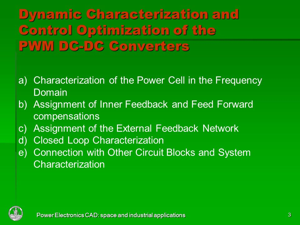 Power Electronics CAD: space and industrial applications 3 a)Characterization of the Power Cell in the Frequency Domain b)Assignment of Inner Feedback and Feed Forward compensations c)Assignment of the External Feedback Network d)Closed Loop Characterization e)Connection with Other Circuit Blocks and System Characterization Dynamic Characterization and Control Optimization of the PWM DC-DC Converters