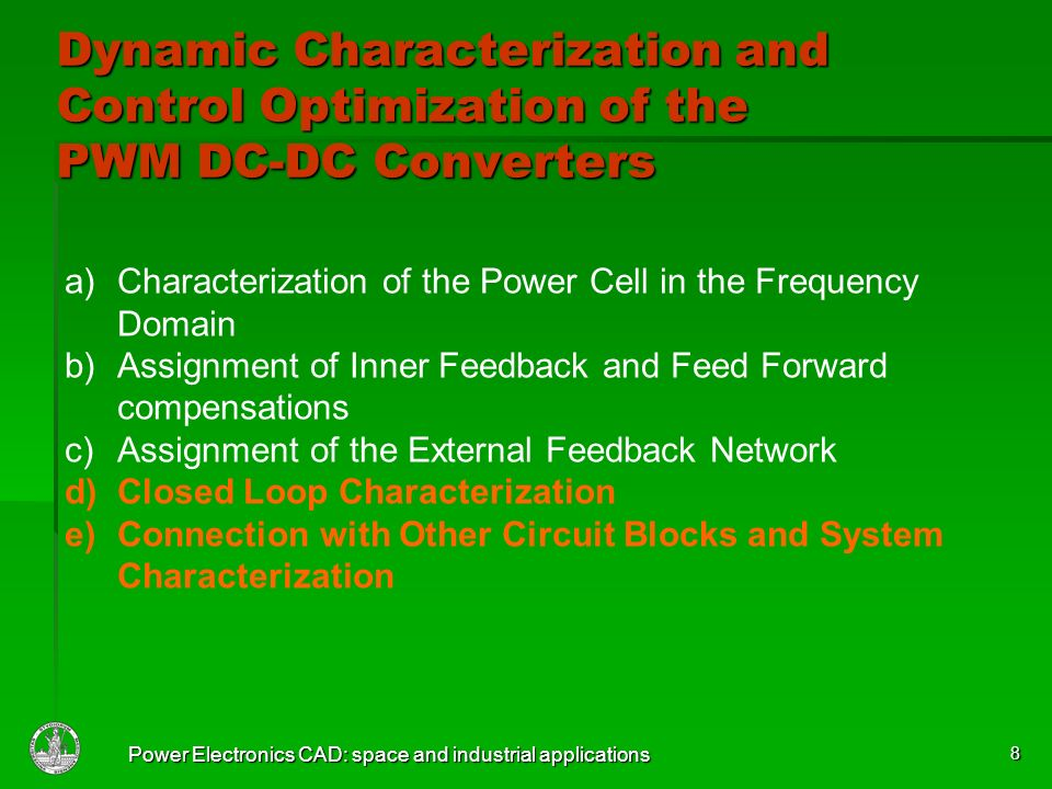 Power Electronics CAD: space and industrial applications 8 a)Characterization of the Power Cell in the Frequency Domain b)Assignment of Inner Feedback and Feed Forward compensations c)Assignment of the External Feedback Network d)Closed Loop Characterization e)Connection with Other Circuit Blocks and System Characterization Dynamic Characterization and Control Optimization of the PWM DC-DC Converters