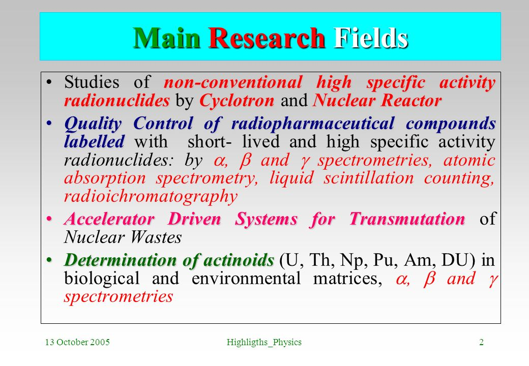 13 October 2005Highligths_Physics2 Main Research Fields non-conventional high specific activity radionuclides CyclotronNuclear ReactorStudies of non-c