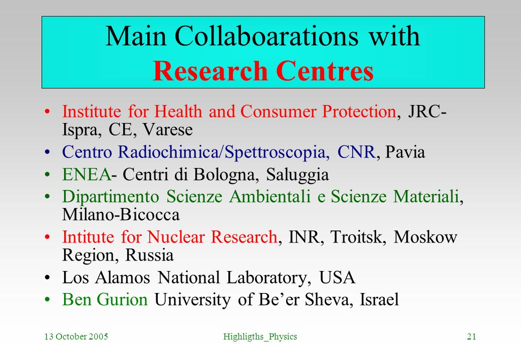 13 October 2005Highligths_Physics21 Main Collaboarations with Research Centres Institute for Health and Consumer Protection, JRC- Ispra, CE, Varese Ce