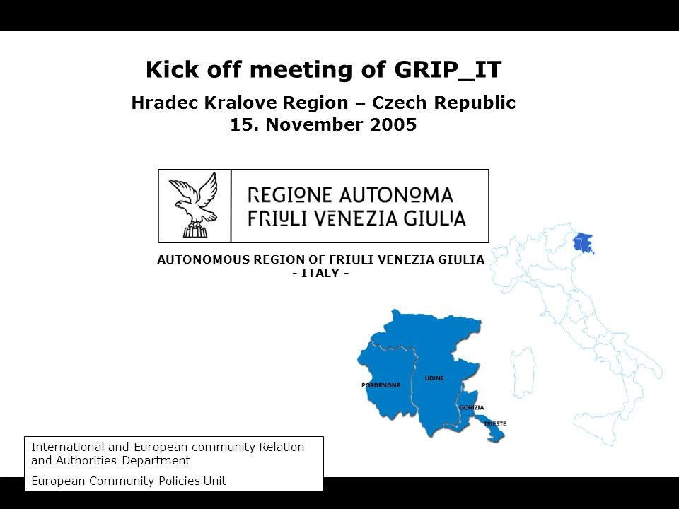 AUTONOMOUS REGION OF FRIULI VENEZIA GIULIA - ITALY - Kick off meeting of GRIP_IT Hradec Kralove Region – Czech Republic 15. November 2005 Internationa