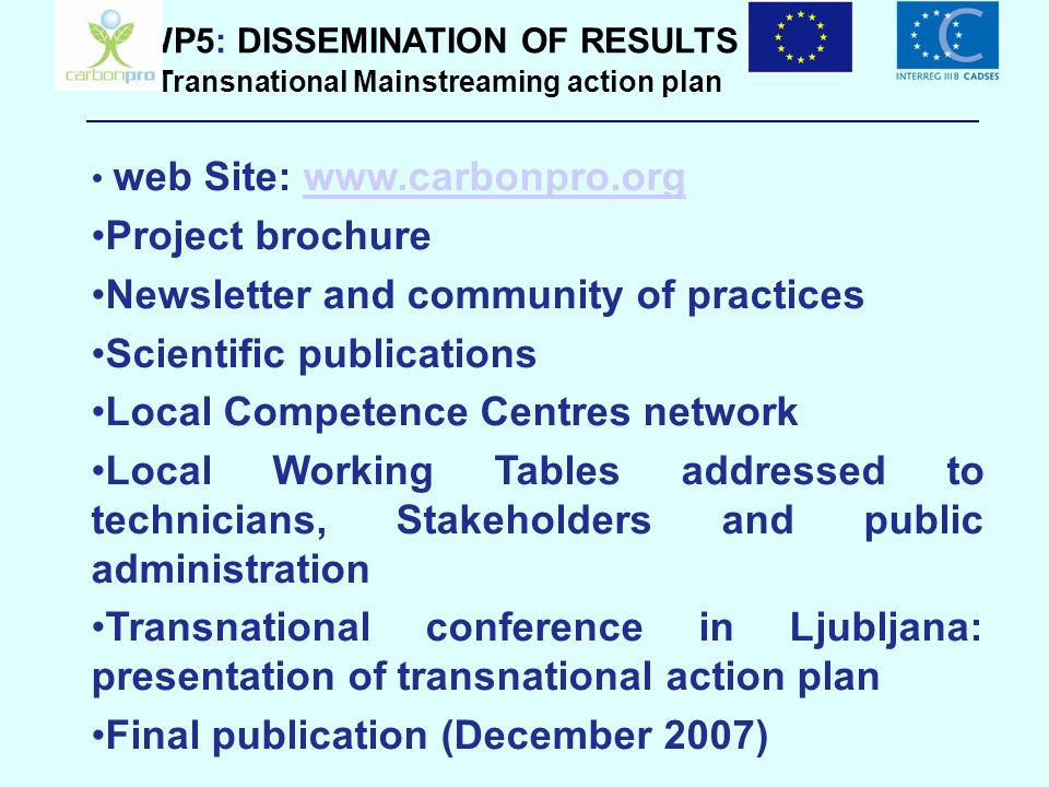 WP5: DISSEMINATION OF RESULTS Transnational Mainstreaming action plan web Site: www.carbonpro.orgwww.carbonpro.org Project brochure Newsletter and com