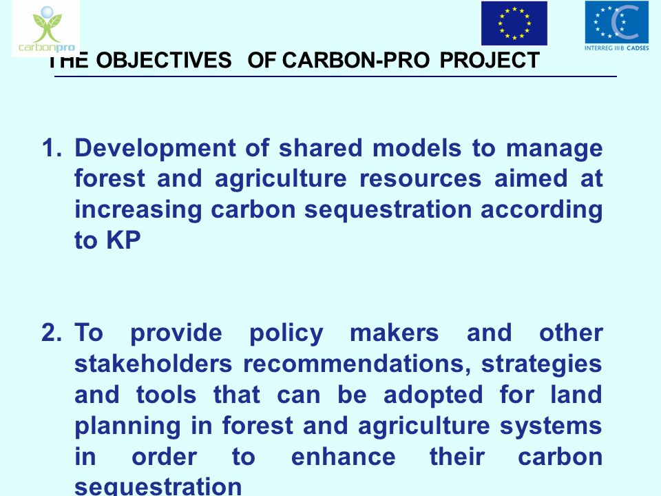 THE OBJECTIVES OF CARBON-PRO PROJECT Development of shared models to manage forest and agriculture resources aimed at increasing carbon sequestration