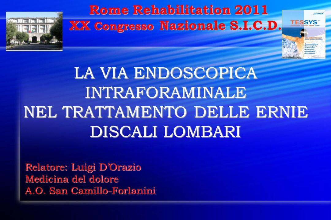 Rome Rehabilitation 2011 Rome Rehabilitation 2011 XX Congresso Nazionale S.I.C.D. LA VIA ENDOSCOPICA INTRAFORAMINALE NEL TRATTAMENTO DELLE ERNIE DISCA