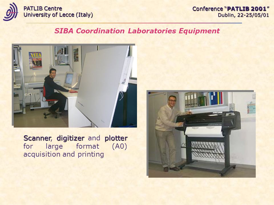 SIBA Coordination Laboratories Equipment Scannerdigitizerplotter Scanner, digitizer and plotter for large format (A0) acquisition and printing Conference PATLIB 2001 Dublin, 22-25/05/01 PATLIB Centre University of Lecce (Italy)