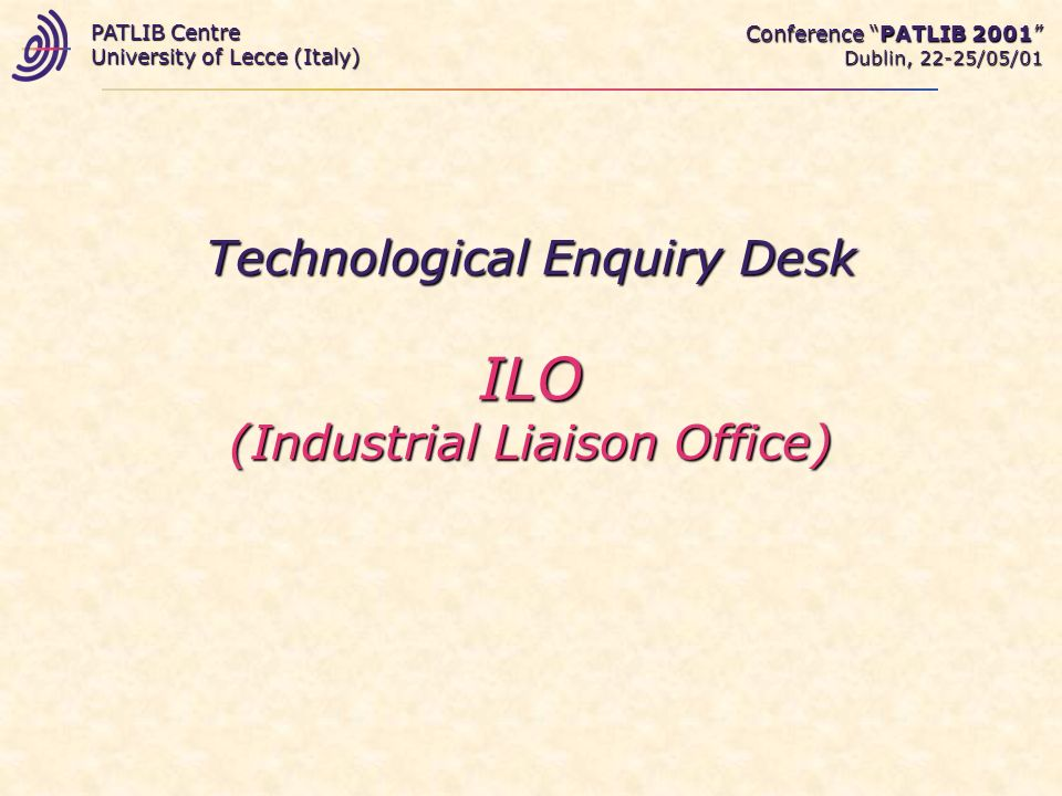 Technological Enquiry Desk ILO (Industrial Liaison Office) Conference PATLIB 2001 Dublin, 22-25/05/01 PATLIB Centre University of Lecce (Italy)