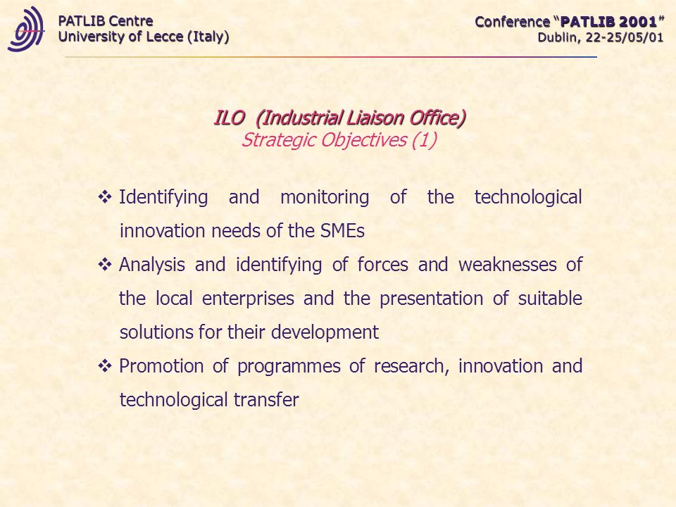 Conference PATLIB 2001 Dublin, 22-25/05/01 PATLIB Centre University of Lecce (Italy) ILO (Industrial Liaison Office) ILO (Industrial Liaison Office) Strategic Objectives (1) Identifying and monitoring of the technological innovation needs of the SMEs Analysis and identifying of forces and weaknesses of the local enterprises and the presentation of suitable solutions for their development Promotion of programmes of research, innovation and technological transfer