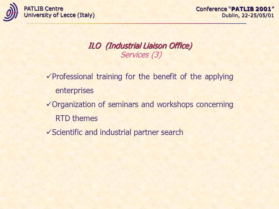 Conference PATLIB 2001 Dublin, 22-25/05/01 PATLIB Centre University of Lecce (Italy) ILO (Industrial Liaison Office) ILO (Industrial Liaison Office) Services (3) Professional training for the benefit of the applying enterprises Organization of seminars and workshops concerning RTD themes Scientific and industrial partner search