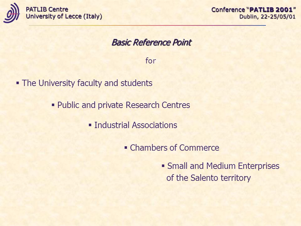 Conference PATLIB 2001 Dublin, 22-25/05/01 PATLIB Centre University of Lecce (Italy) Basic Reference Point for Small and Medium Enterprises of the Salento territory The University faculty and students Public and private Research Centres Industrial Associations Chambers of Commerce