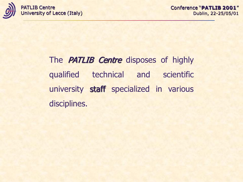 Conference PATLIB 2001 Dublin, 22-25/05/01 PATLIB Centre University of Lecce (Italy) PATLIB Centre staff The PATLIB Centre disposes of highly qualified technical and scientific university staff specialized in various disciplines.