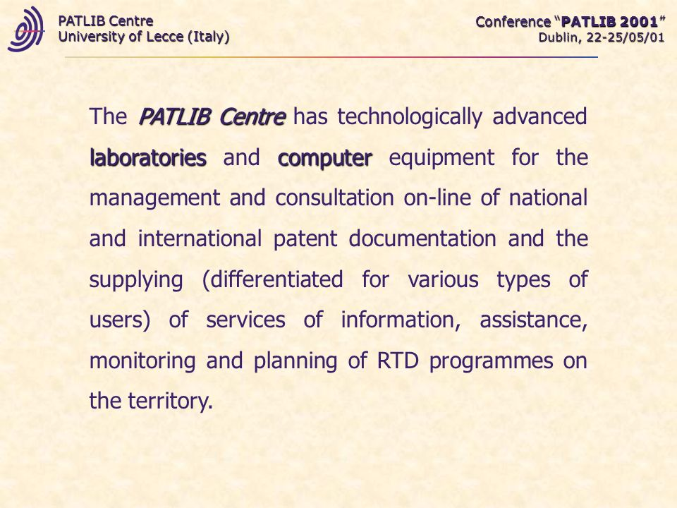 Conference PATLIB 2001 Dublin, 22-25/05/01 PATLIB Centre University of Lecce (Italy) PATLIB Centre laboratoriescomputer The PATLIB Centre has technologically advanced laboratories and computer equipment for the management and consultation on-line of national and international patent documentation and the supplying (differentiated for various types of users) of services of information, assistance, monitoring and planning of RTD programmes on the territory.