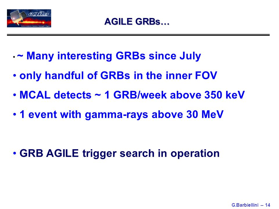 G.Barbiellini -- 14 AGILE GRBs… ~ Many interesting GRBs since July only handful of GRBs in the inner FOV MCAL detects ~ 1 GRB/week above 350 keV 1 eve