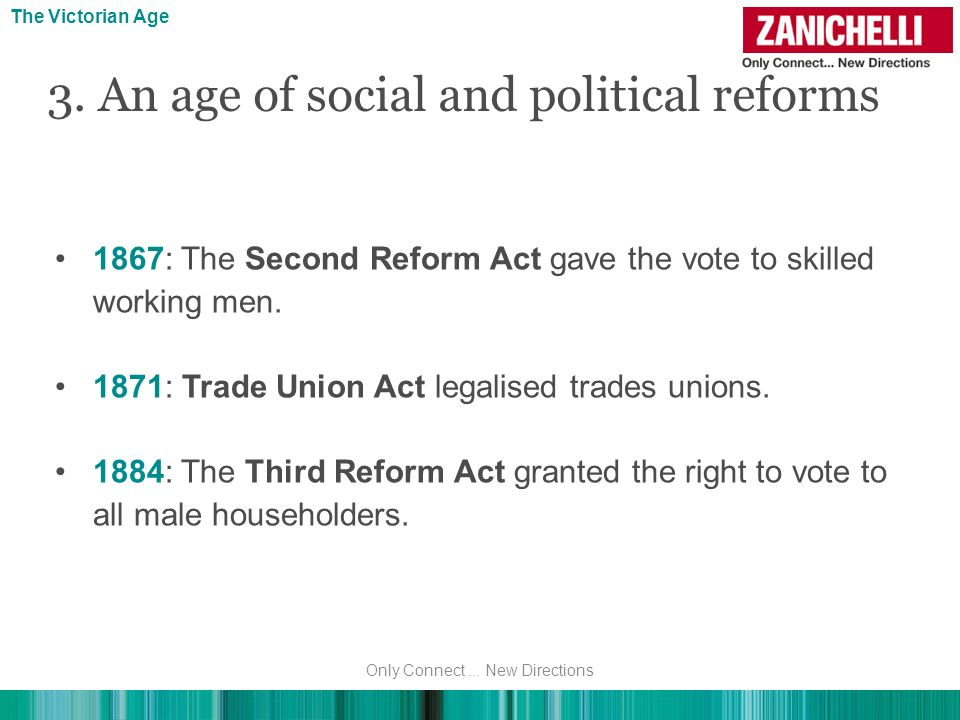 3. An age of social and political reforms The Victorian Age 1867: The Second Reform Act gave the vote to skilled working men. 1871: Trade Union Act le