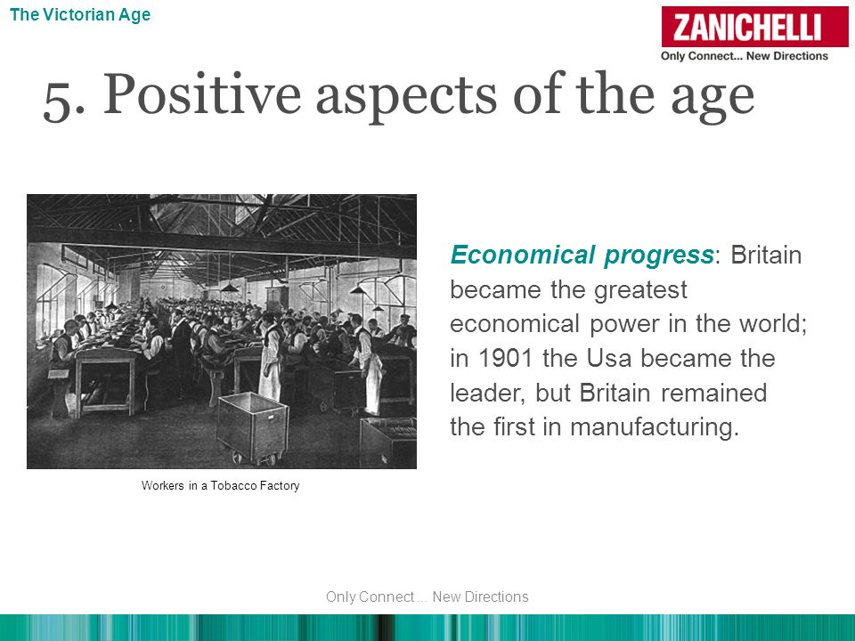 5. Positive aspects of the age The Victorian Age Economical progress: Britain became the greatest economical power in the world; in 1901 the Usa becam