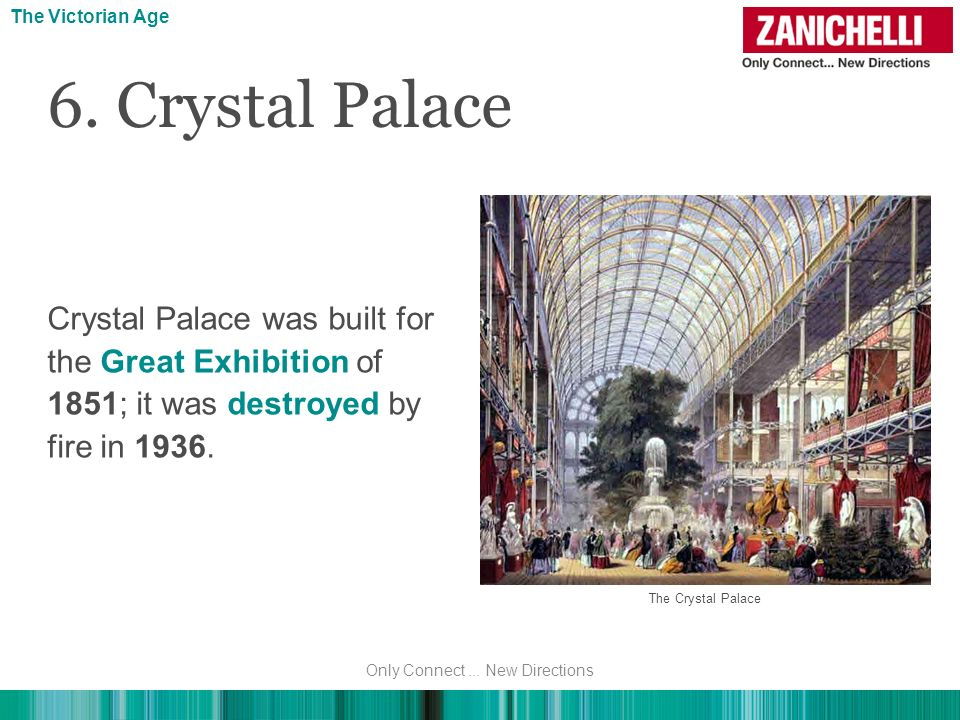 Crystal Palace was built for the Great Exhibition of 1851; it was destroyed by fire in 1936. 6. Crystal Palace The Victorian Age The Crystal Palace On