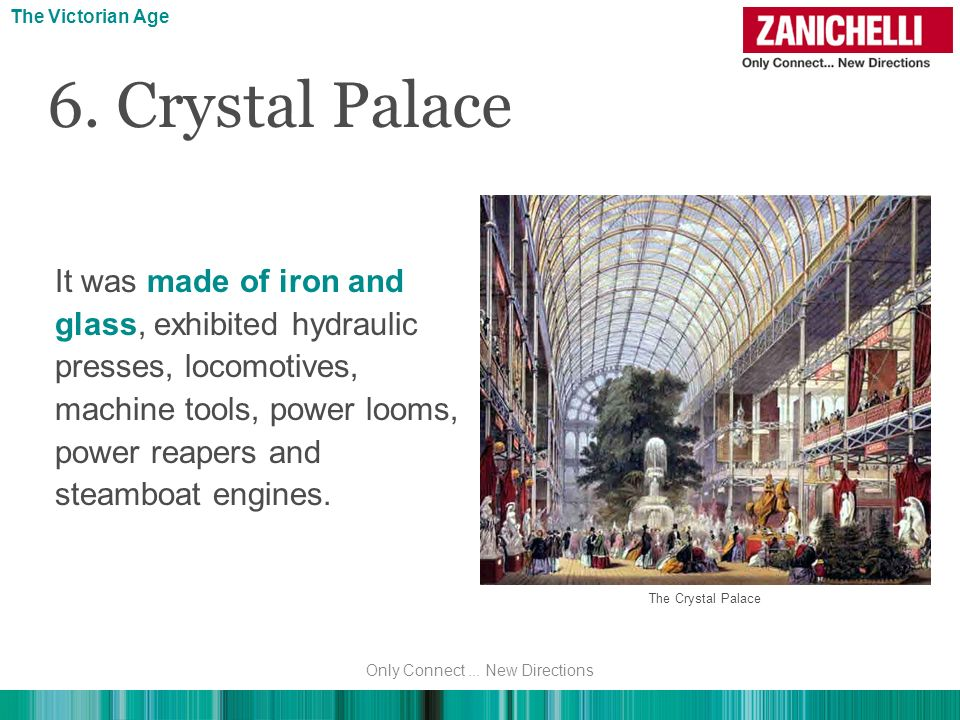 6. Crystal Palace The Victorian Age It was made of iron and glass, exhibited hydraulic presses, locomotives, machine tools, power looms, power reapers