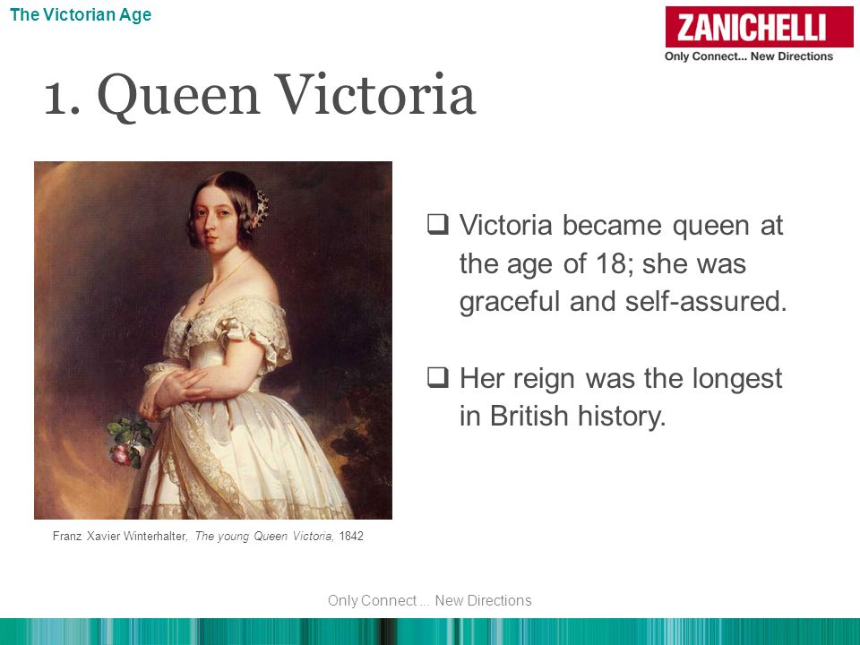 Victoria became queen at the age of 18; she was graceful and self-assured. Her reign was the longest in British history. The Victorian Age Franz Xavie