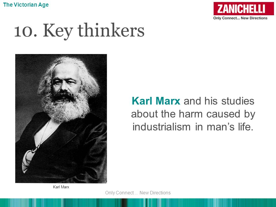 Karl Marx and his studies about the harm caused by industrialism in mans life. 10. Key thinkers The Victorian Age Karl Marx Only Connect... New Direct