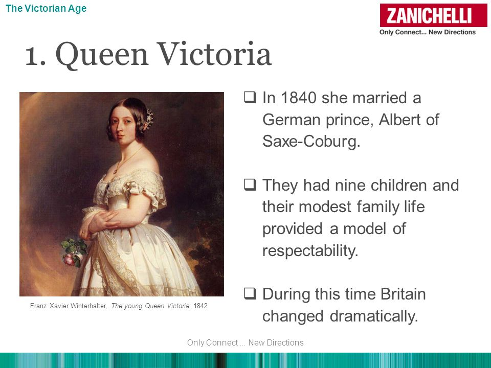 The Victorian Age 1. Queen Victoria In 1840 she married a German prince, Albert of Saxe-Coburg. They had nine children and their modest family life pr